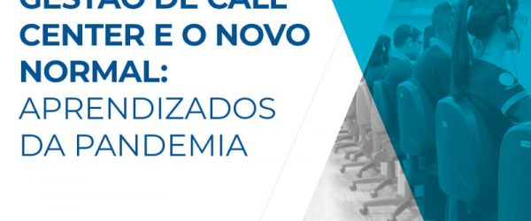 A gestão de Call Center e o novo normal: Aprendizados da Pandemia